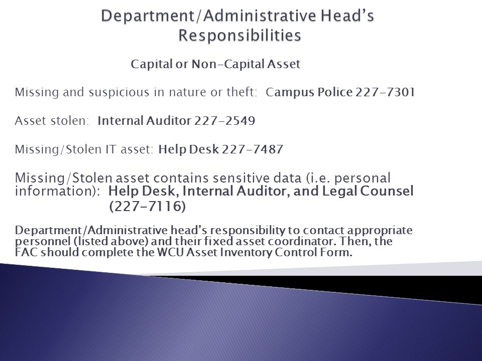Capital or Non-Capital Asset Missing and suspicious in nature or theft: Campus Police 227-7301 Asset stolen: Internal Auditor 227-2549 Missing/Stolen IT asset: Help Desk 227-7487 Missing/Stolen asset contains sensitive data (i.e.