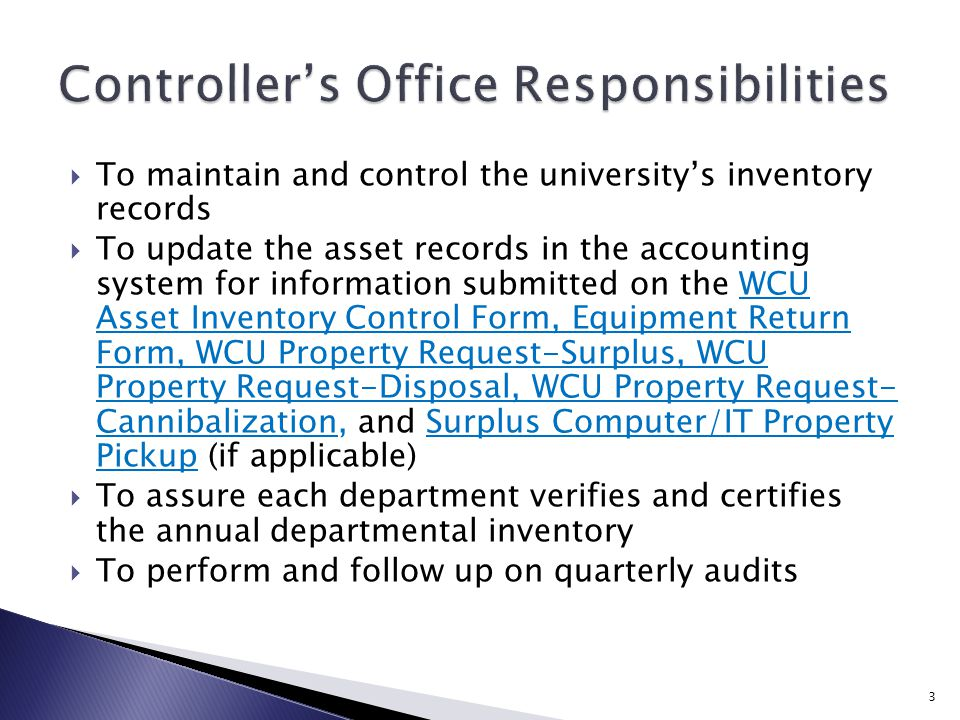  To maintain and control the university's inventory records  To update the asset records in the accounting system for information submitted on the WCU Asset Inventory Control Form, Equipment Return Form, WCU Property Request-Surplus, WCU Property Request-Disposal, WCU Property Request- Cannibalization, and Surplus Computer/IT Property Pickup (if applicable)  To assure each department verifies and certifies the annual departmental inventory  To perform and follow up on quarterly audits 3