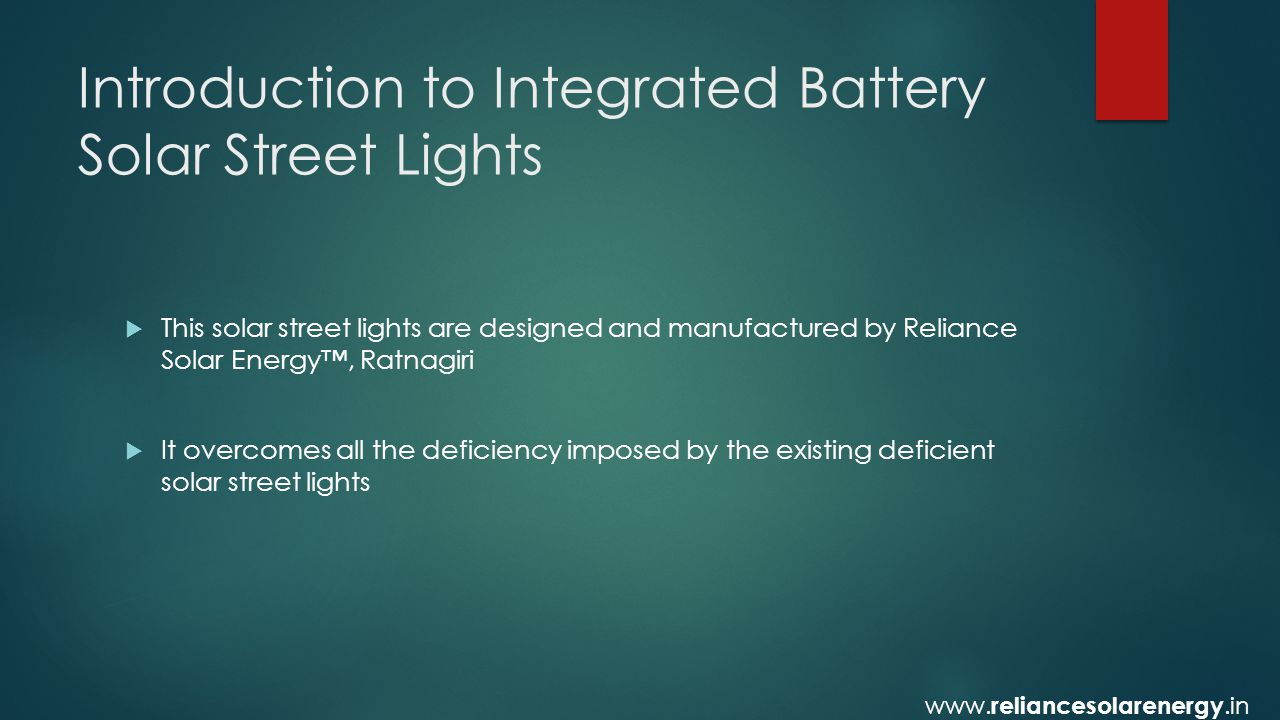Introduction to Integrated Battery Solar Street Lights  This solar street lights are designed and manufactured by Reliance Solar Energy™, Ratnagiri  It overcomes all the deficiency imposed by the existing deficient solar street lights www.