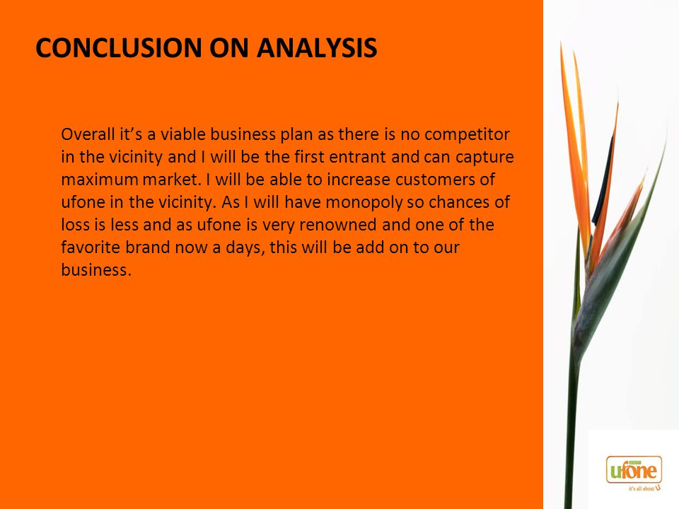 CONCLUSION ON ANALYSIS Overall it's a viable business plan as there is no competitor in the vicinity and I will be the first entrant and can capture maximum market.