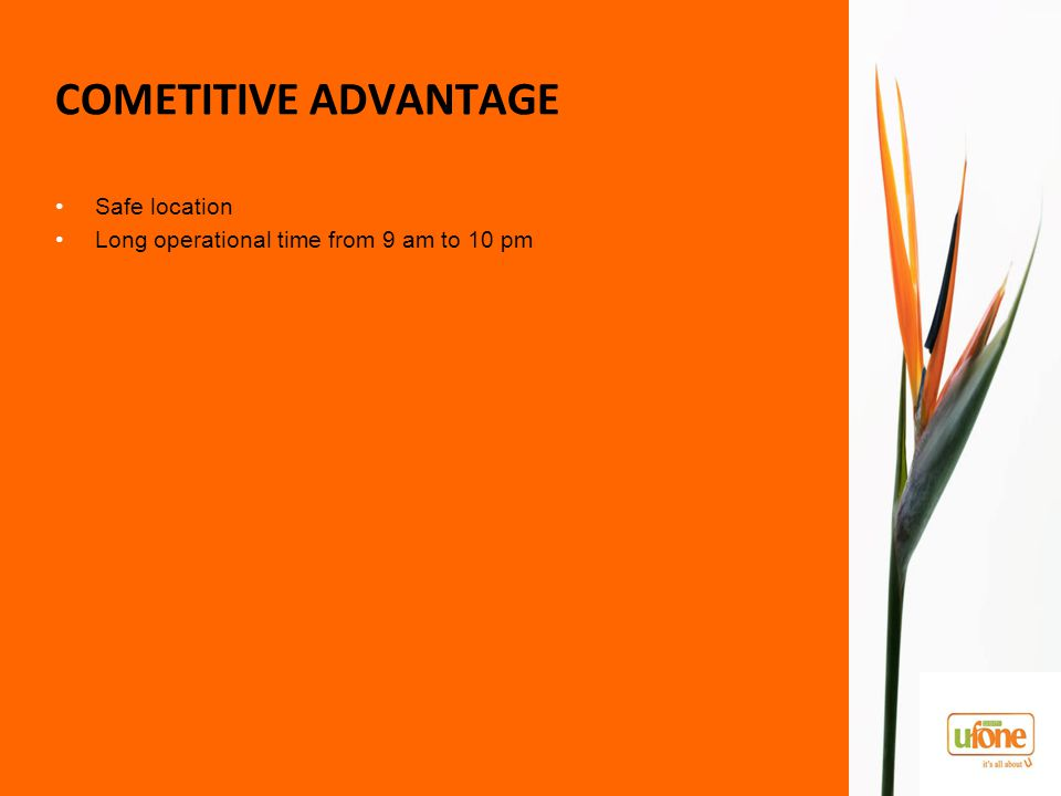 COMETITIVE ADVANTAGE Safe location Long operational time from 9 am to 10 pm