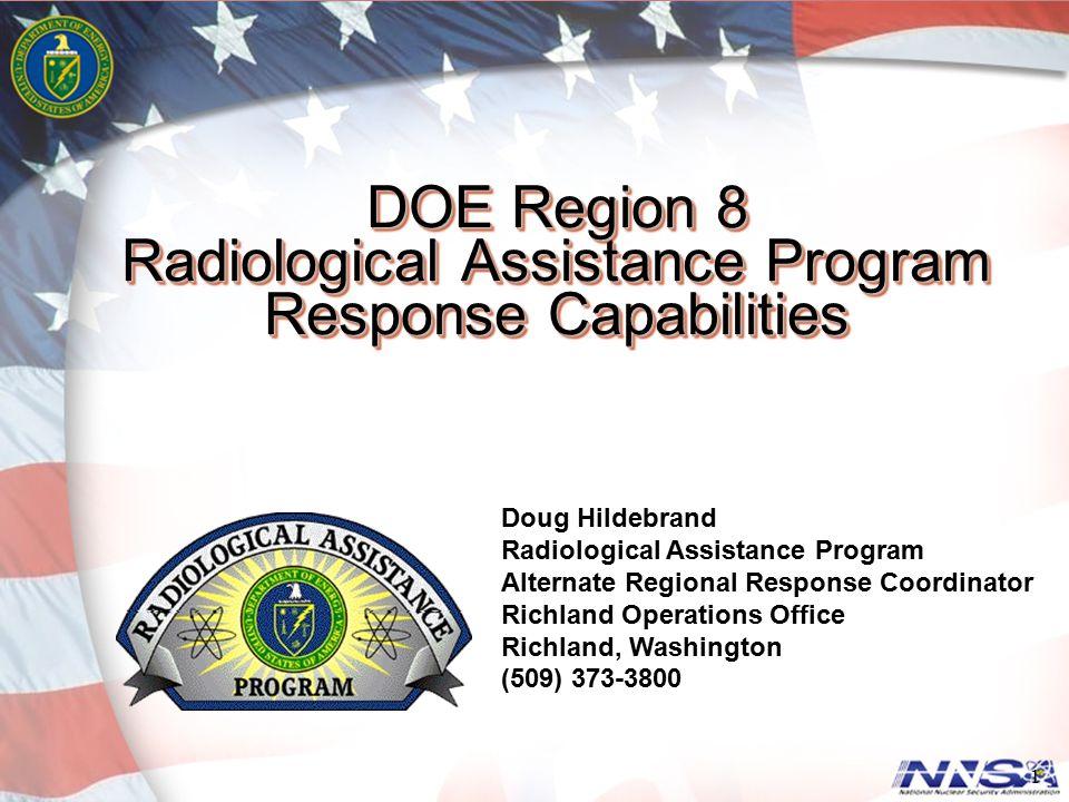 DOE Region 8 Radiological Assistance Program Response Capabilities 1 Doug Hildebrand Radiological Assistance Program Alternate Regional Response Coord