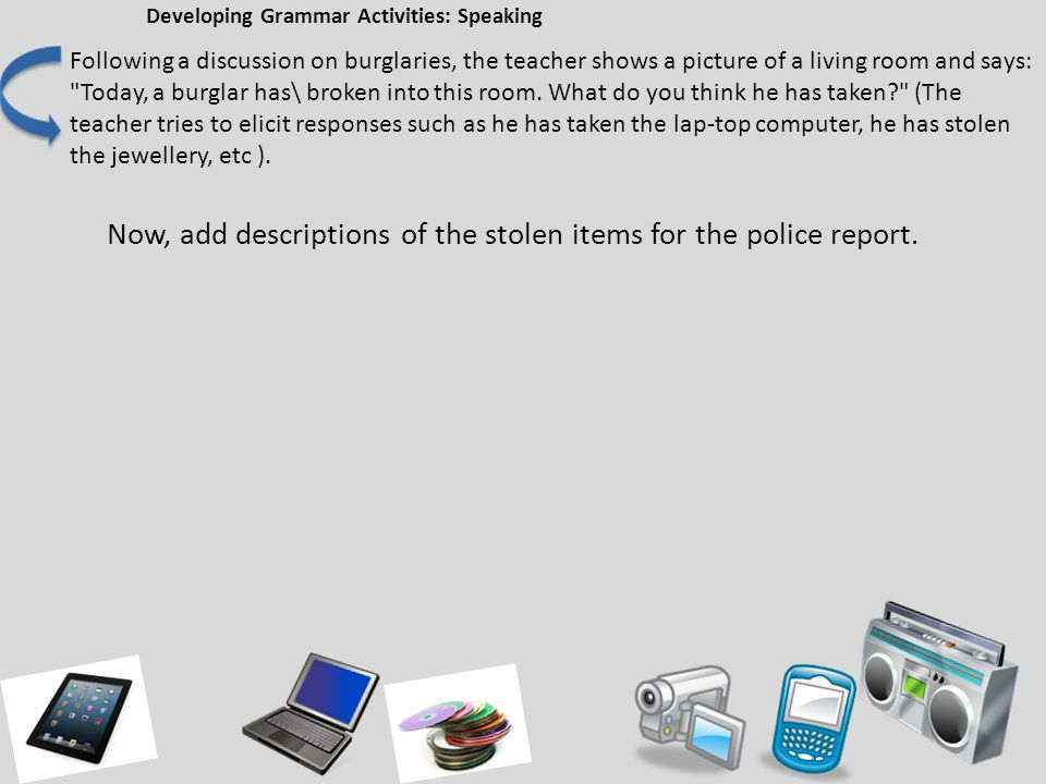 Developing Grammar Activities: Speaking Following a discussion on burglaries, the teacher shows a picture of a living room and says: Today, a burglar has\ broken into this room.