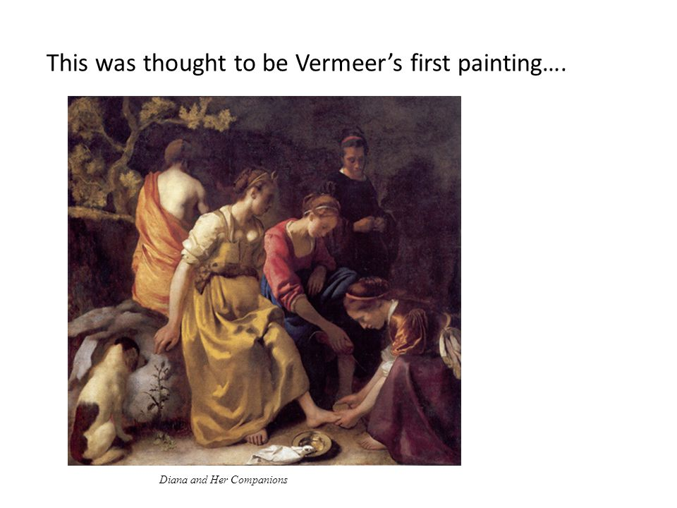 This was thought to be Vermeer's first painting…. Diana and Her Companions