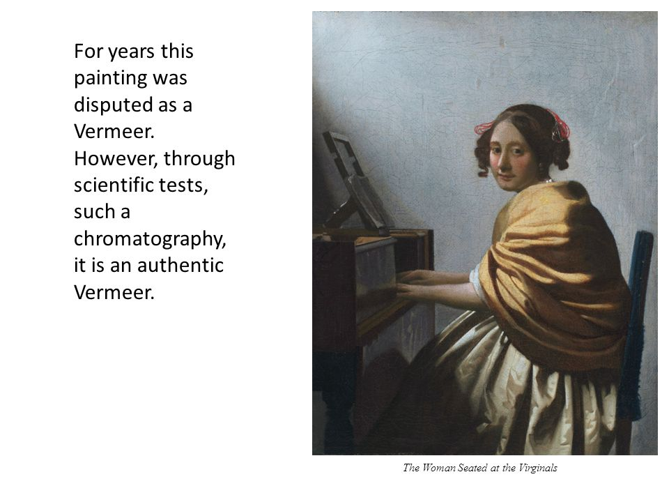 The Woman Seated at the Virginals For years this painting was disputed as a Vermeer. However, through scientific tests, such a chromatography, it is a