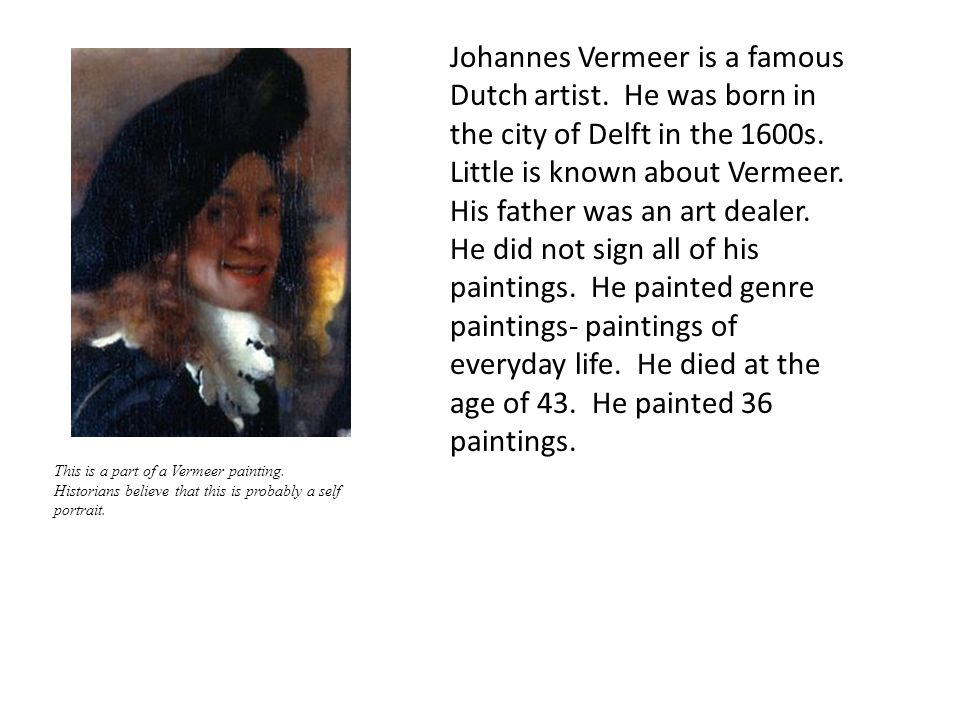 Johannes Vermeer is a famous Dutch artist. He was born in the city of Delft in the 1600s. Little is known about Vermeer. His father was an art dealer.