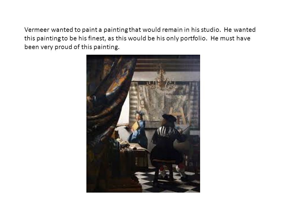 Vermeer wanted to paint a painting that would remain in his studio. He wanted this painting to be his finest, as this would be his only portfolio. He
