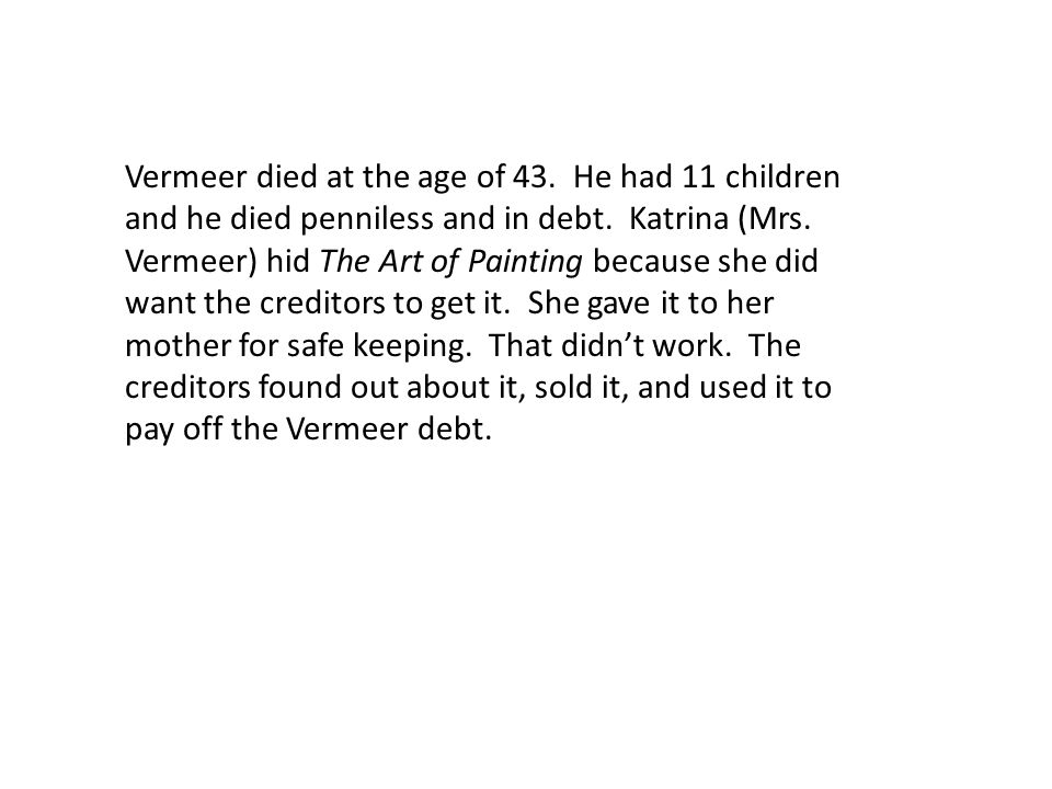 Vermeer died at the age of 43. He had 11 children and he died penniless and in debt.