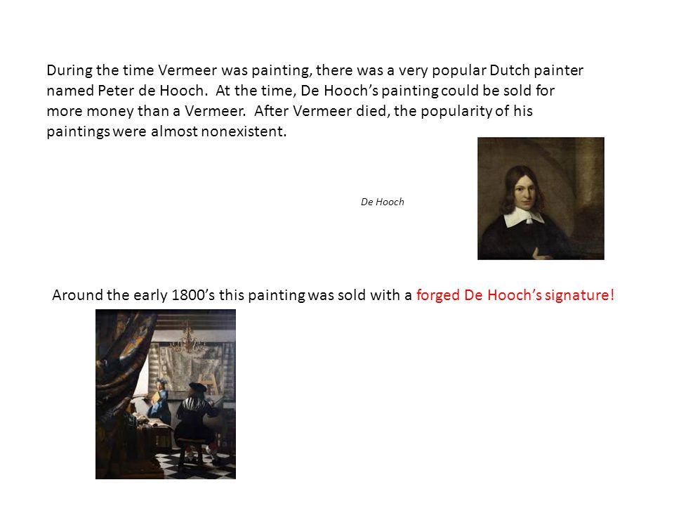 During the time Vermeer was painting, there was a very popular Dutch painter named Peter de Hooch. At the time, De Hooch's painting could be sold for