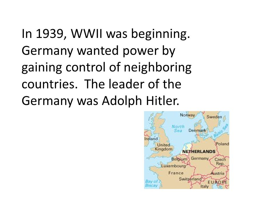 In 1939, WWII was beginning. Germany wanted power by gaining control of neighboring countries. The leader of the Germany was Adolph Hitler.