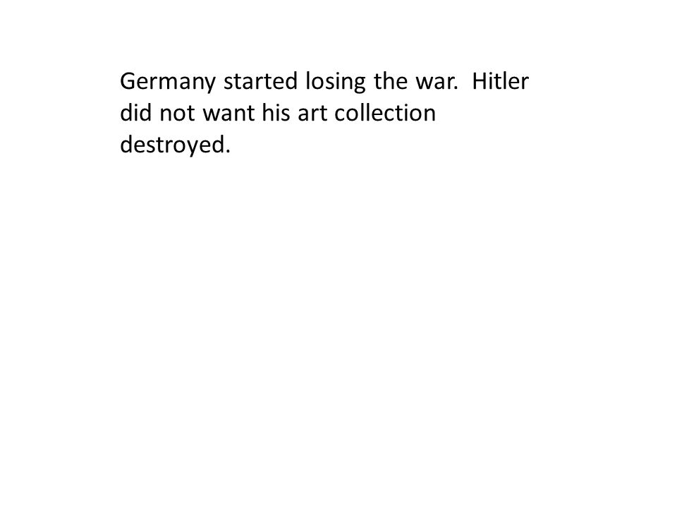 Germany started losing the war. Hitler did not want his art collection destroyed.