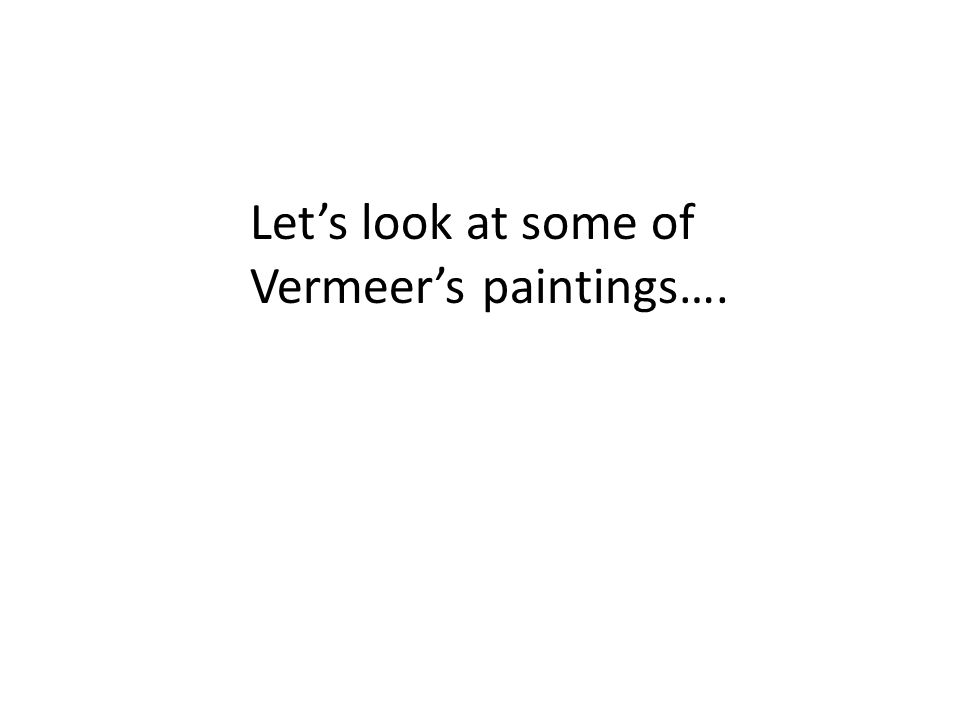 Let's look at some of Vermeer's paintings….