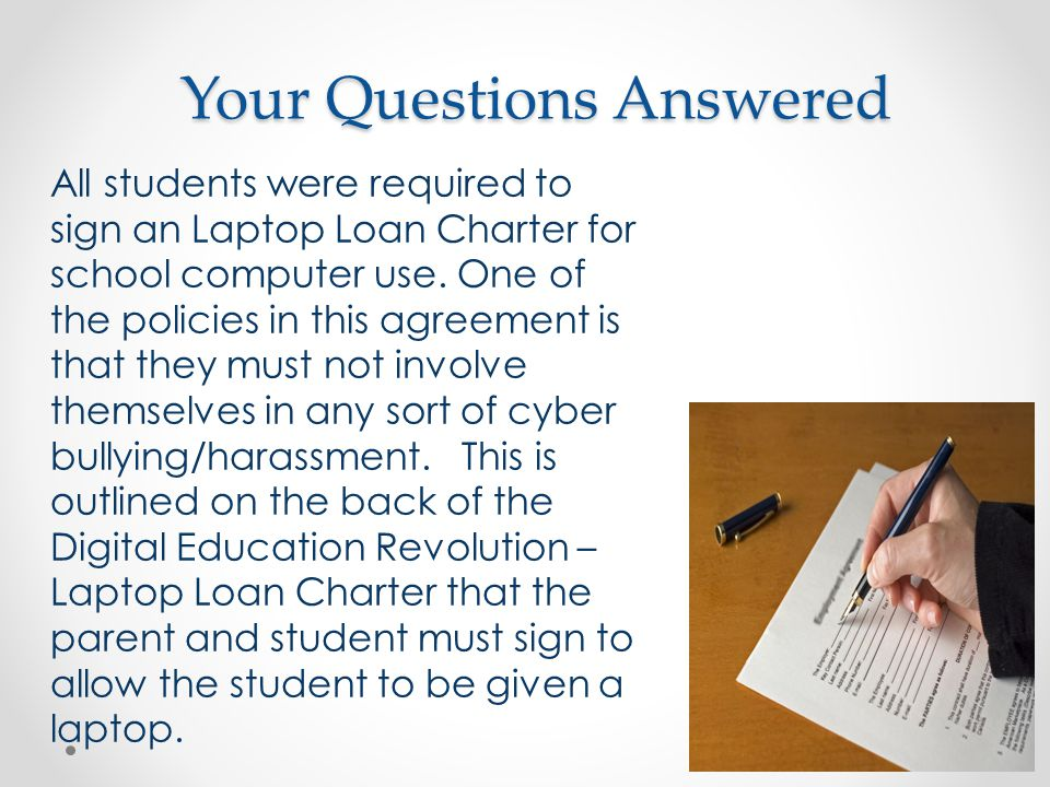 Your Questions Answered All students were required to sign an Laptop Loan Charter for school computer use.