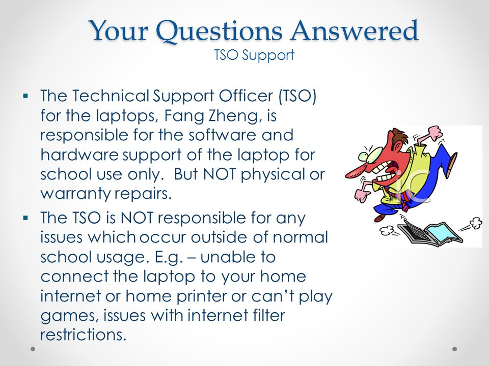 Your Questions Answered TSO Support  The Technical Support Officer (TSO) for the laptops, Fang Zheng, is responsible for the software and hardware support of the laptop for school use only.
