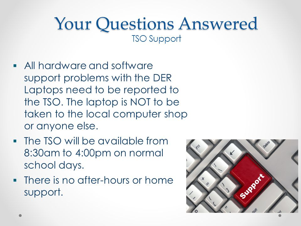  All hardware and software support problems with the DER Laptops need to be reported to the TSO.