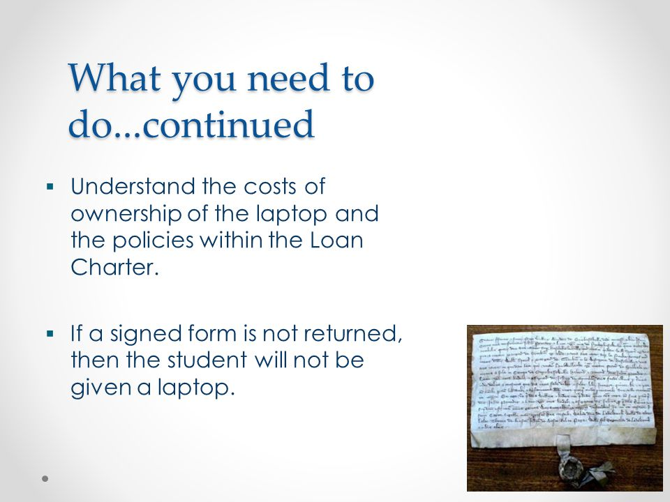 What you need to do...continued  Understand the costs of ownership of the laptop and the policies within the Loan Charter.