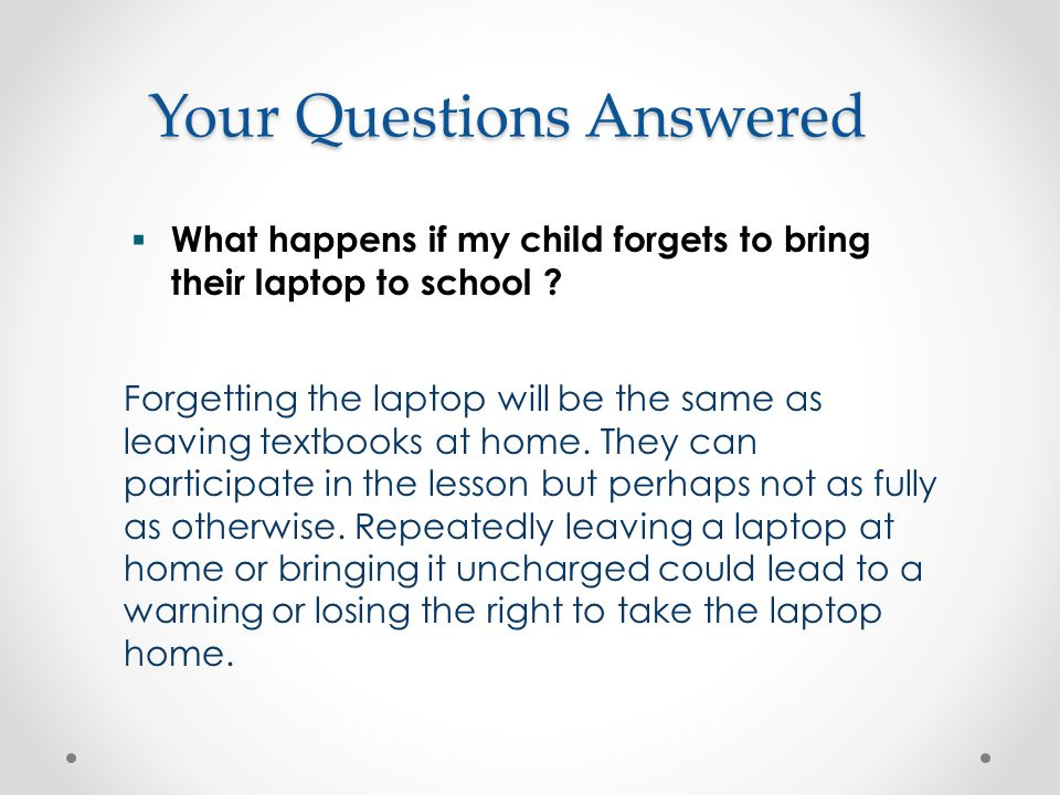 Your Questions Answered Forgetting the laptop will be the same as leaving textbooks at home.