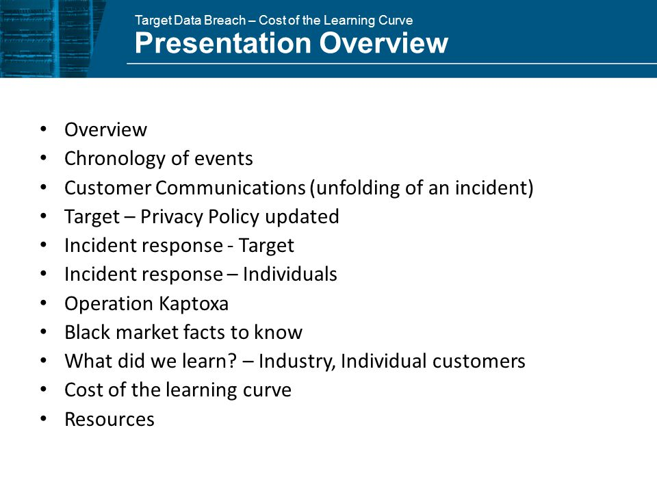 Target Data Breach – Cost of the Learning Curve Overview Chronology of events Customer Communications (unfolding of an incident) Target – Privacy Policy updated Incident response - Target Incident response – Individuals Operation Kaptoxa Black market facts to know What did we learn.