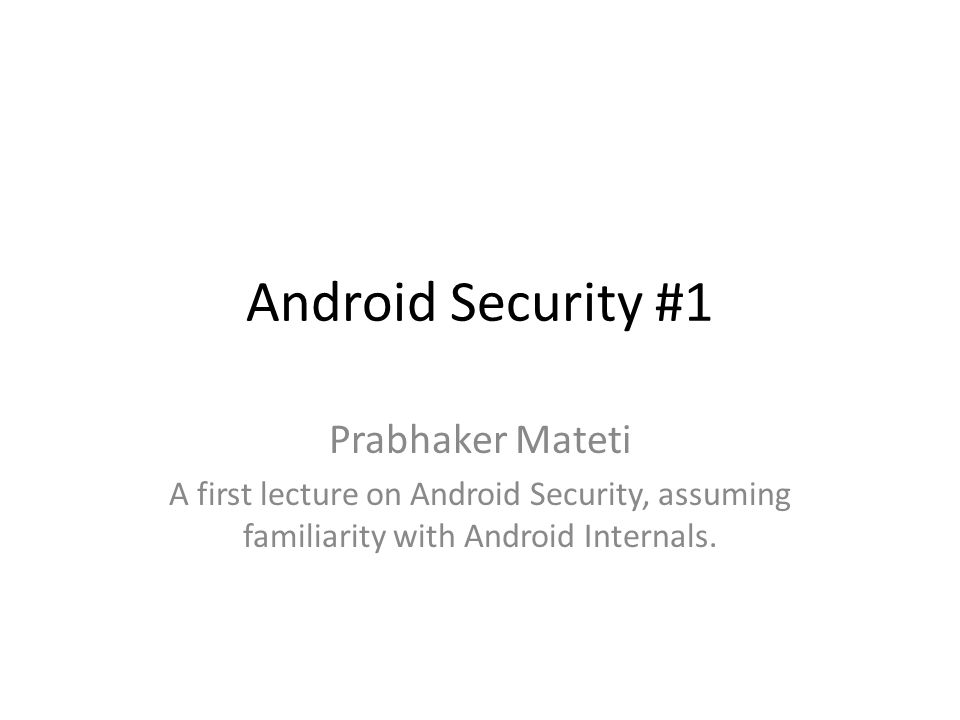 Android Security #1 Prabhaker Mateti A first lecture on Android Security, assuming familiarity with Android Internals.