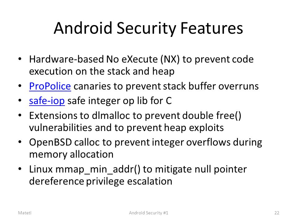 Android Security Features Hardware-based No eXecute (NX) to prevent code execution on the stack and heap ProPolice canaries to prevent stack buffer ov