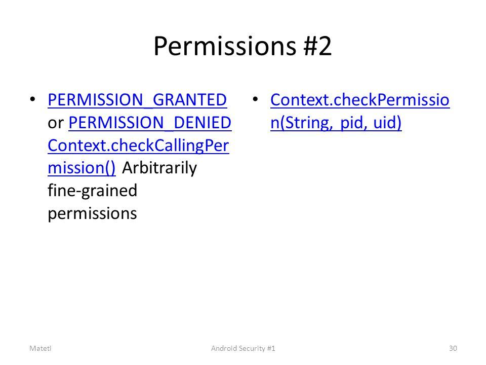 Permissions #2 PERMISSION_GRANTED or PERMISSION_DENIED Context.checkCallingPer mission() Arbitrarily fine-grained permissions PERMISSION_GRANTEDPERMISSION_DENIED Context.checkCallingPer mission() Context.checkPermissio n(String, pid, uid) Context.checkPermissio n(String, pid, uid) Mateti30Android Security #1
