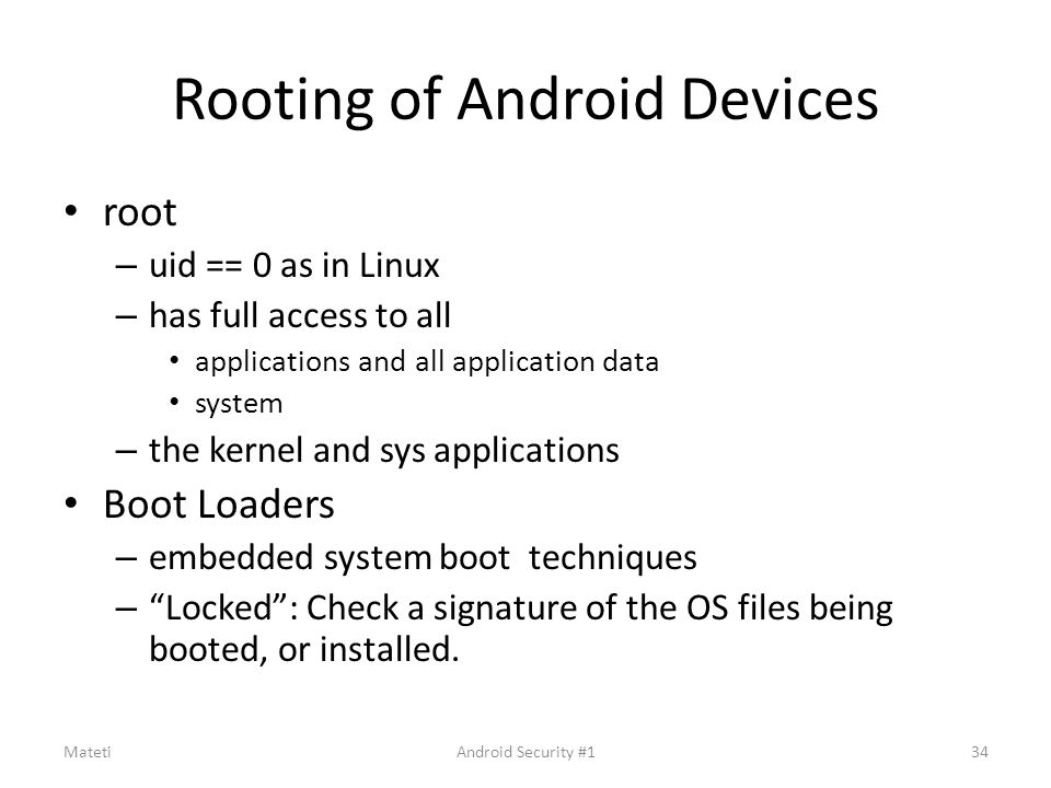 Rooting of Android Devices root – uid == 0 as in Linux – has full access to all applications and all application data system – the kernel and sys appl