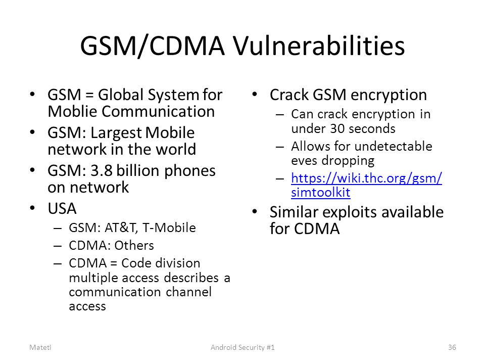 GSM/CDMA Vulnerabilities GSM = Global System for Moblie Communication GSM: Largest Mobile network in the world GSM: 3.8 billion phones on network USA