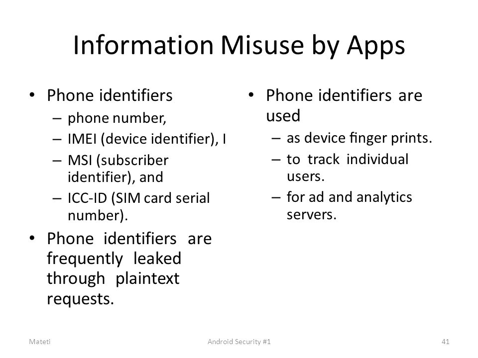 Information Misuse by Apps Phone identifiers – phone number, – IMEI (device identifier), I – MSI (subscriber identifier), and – ICC-ID (SIM card seria