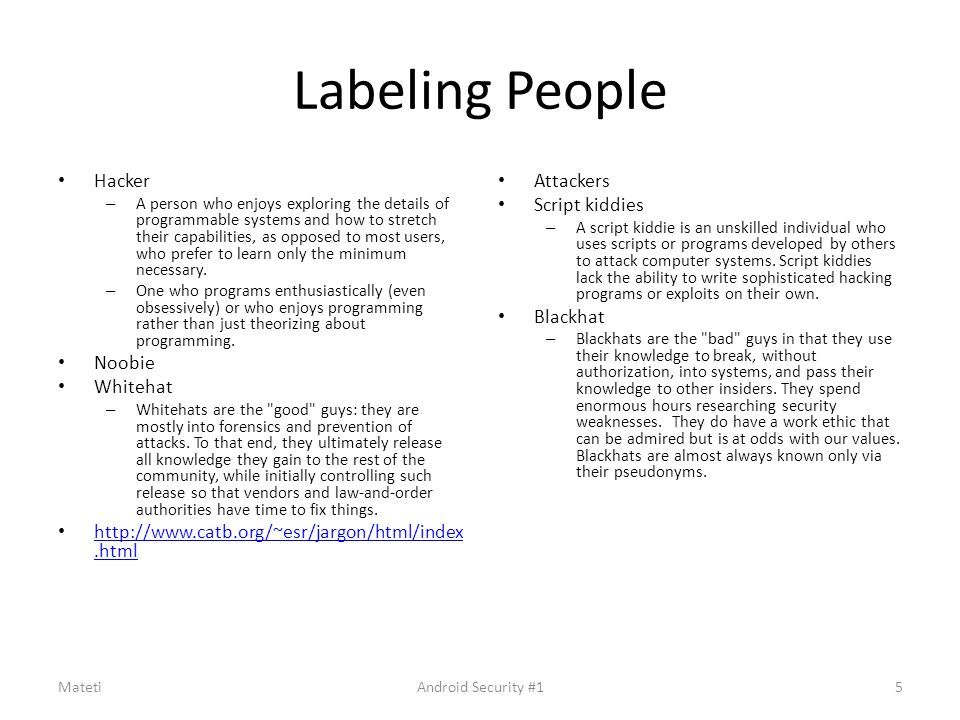 Labeling People Hacker – A person who enjoys exploring the details of programmable systems and how to stretch their capabilities, as opposed to most u