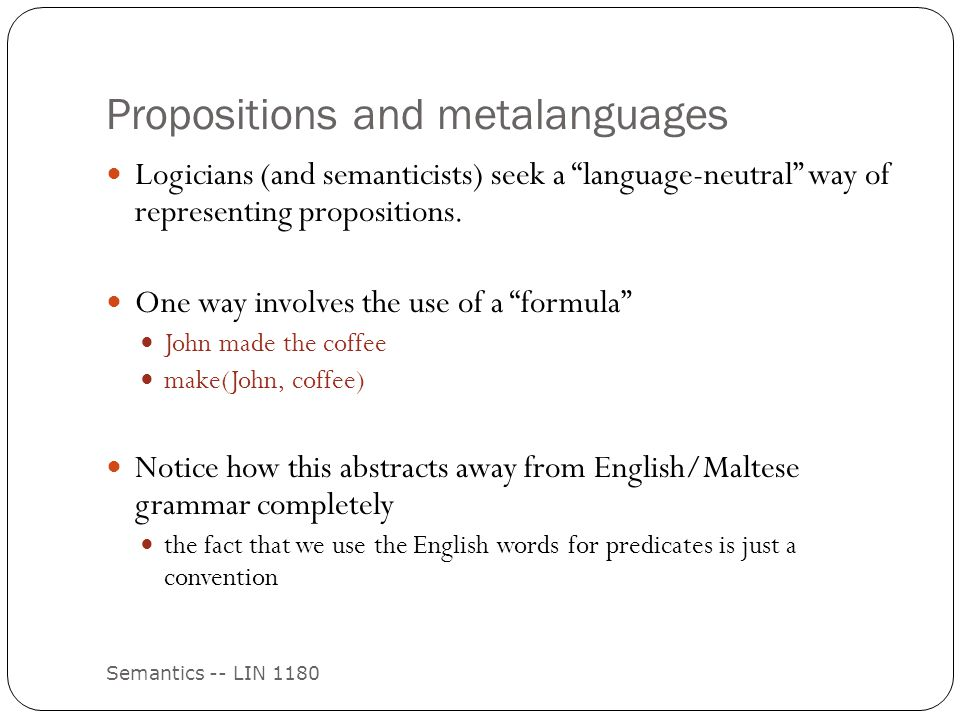 Propositions and metalanguages Semantics -- LIN 1180 Logicians (and semanticists) seek a language-neutral way of representing propositions.
