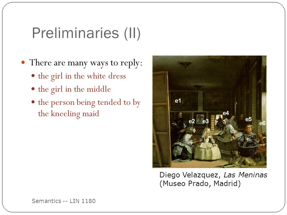 Preliminaries (II) Semantics -- LIN 1180 There are many ways to reply: the girl in the white dress the girl in the middle the person being tended to by the kneeling maid Diego Velazquez, Las Meninas (Museo Prado, Madrid)