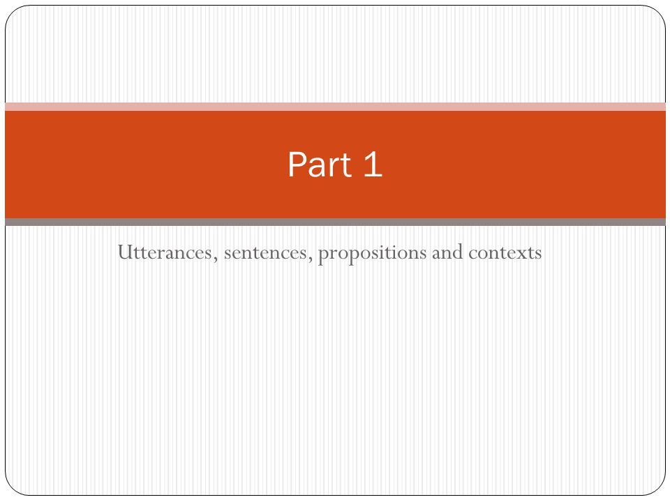 Utterances, sentences, propositions and contexts Part 1