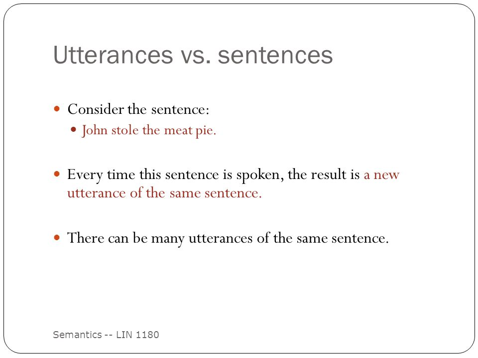 Utterances vs. sentences Semantics -- LIN 1180 Consider the sentence: John stole the meat pie. Every time this sentence is spoken, the result is a new