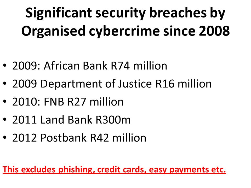Significant security breaches by Organised cybercrime since 2008 2009: African Bank R74 million 2009 Department of Justice R16 million 2010: FNB R27 million 2011 Land Bank R300m 2012 Postbank R42 million This excludes phishing, credit cards, easy payments etc.
