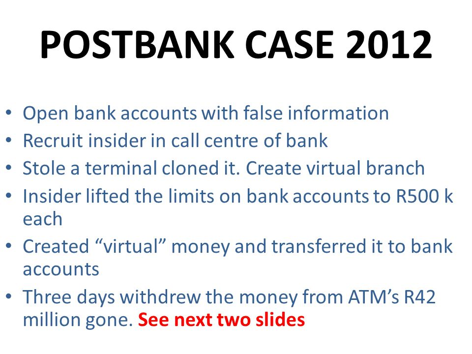 POSTBANK CASE 2012 Open bank accounts with false information Recruit insider in call centre of bank Stole a terminal cloned it.