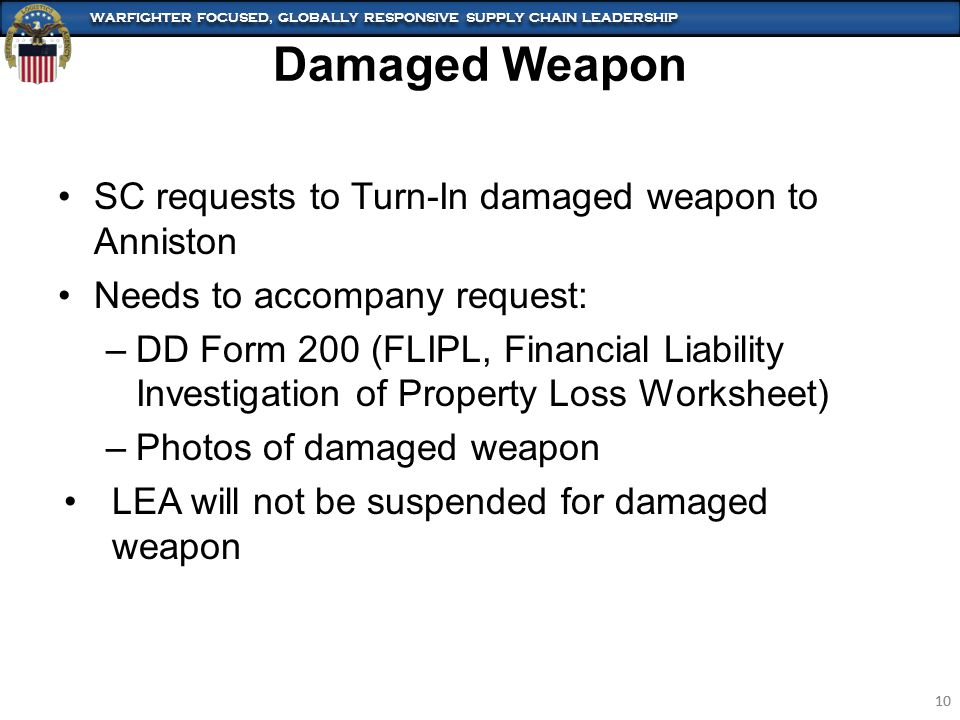 WARFIGHTER FOCUSED, GLOBALLY RESPONSIVE SUPPLY CHAIN LEADERSHIP 10 WARFIGHTER FOCUSED, GLOBALLY RESPONSIVE SUPPLY CHAIN LEADERSHIP 10 SC requests to Turn-In damaged weapon to Anniston Needs to accompany request: –DD Form 200 (FLIPL, Financial Liability Investigation of Property Loss Worksheet) –Photos of damaged weapon LEA will not be suspended for damaged weapon Damaged Weapon