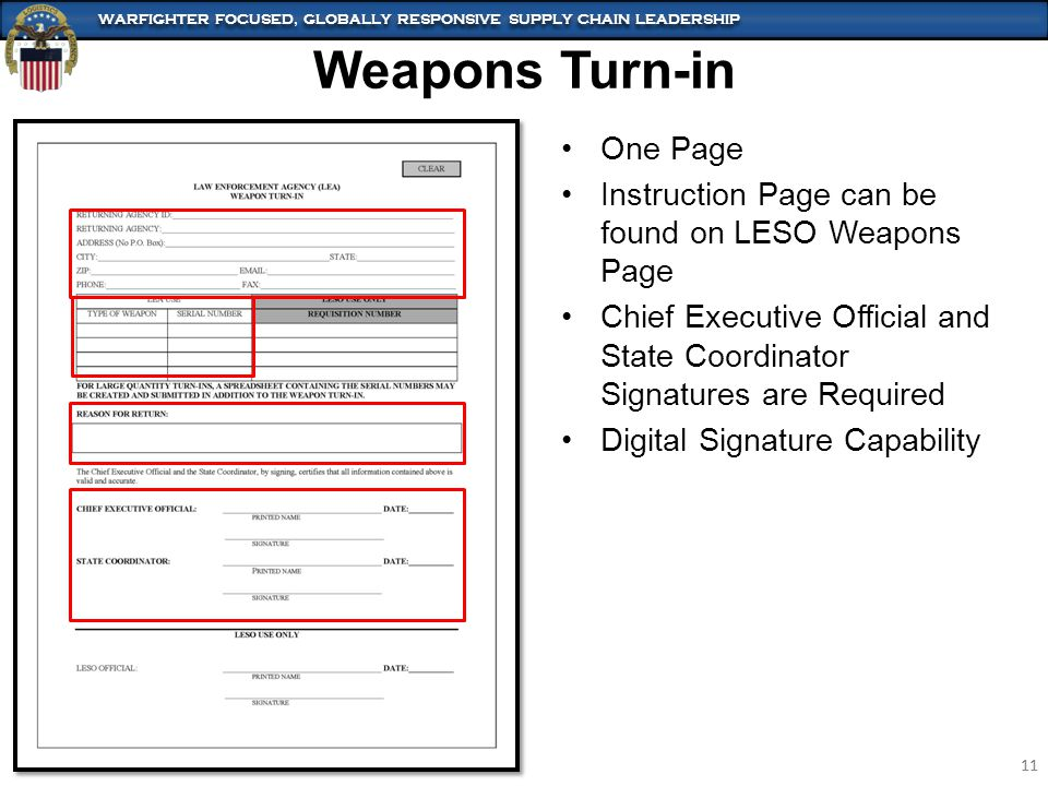 WARFIGHTER FOCUSED, GLOBALLY RESPONSIVE SUPPLY CHAIN LEADERSHIP 11 WARFIGHTER FOCUSED, GLOBALLY RESPONSIVE SUPPLY CHAIN LEADERSHIP 11 Weapons Turn-in One Page Instruction Page can be found on LESO Weapons Page Chief Executive Official and State Coordinator Signatures are Required Digital Signature Capability