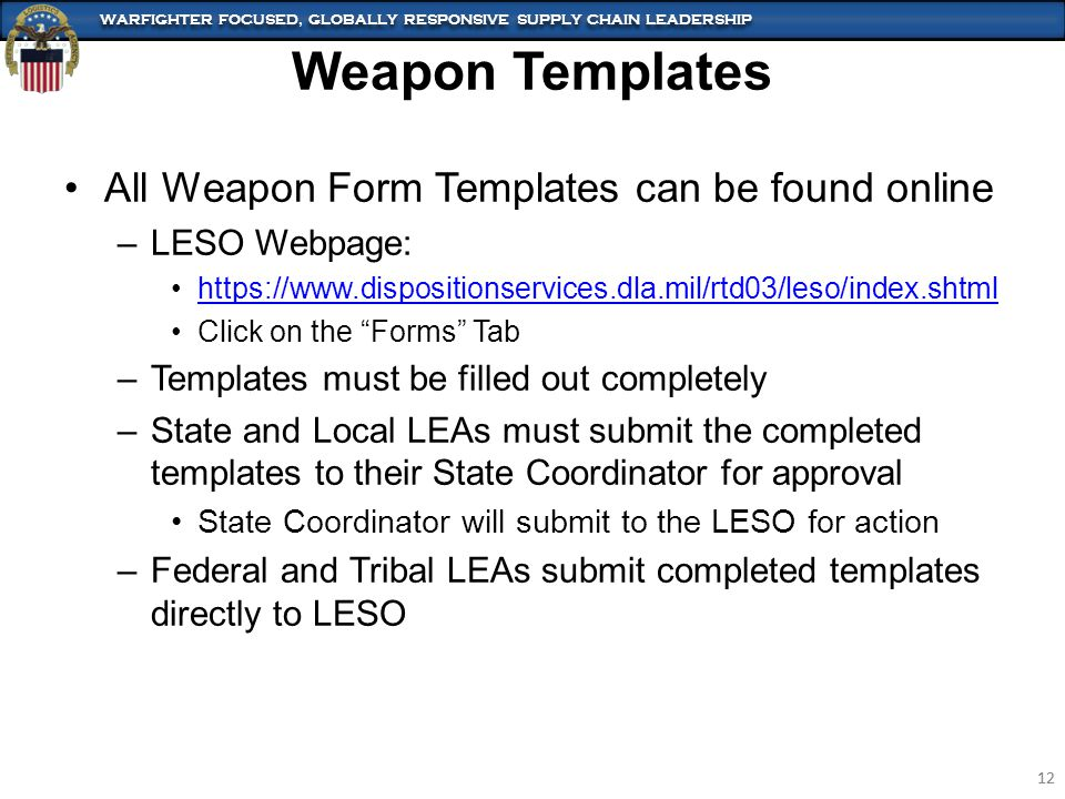 WARFIGHTER FOCUSED, GLOBALLY RESPONSIVE SUPPLY CHAIN LEADERSHIP 12 WARFIGHTER FOCUSED, GLOBALLY RESPONSIVE SUPPLY CHAIN LEADERSHIP 12 Weapon Templates All Weapon Form Templates can be found online –LESO Webpage: https://www.dispositionservices.dla.mil/rtd03/leso/index.shtml Click on the Forms Tab –Templates must be filled out completely –State and Local LEAs must submit the completed templates to their State Coordinator for approval State Coordinator will submit to the LESO for action –Federal and Tribal LEAs submit completed templates directly to LESO