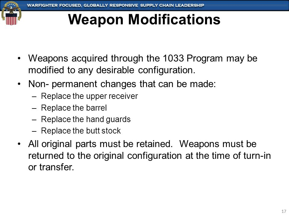 WARFIGHTER FOCUSED, GLOBALLY RESPONSIVE SUPPLY CHAIN LEADERSHIP 17 WARFIGHTER FOCUSED, GLOBALLY RESPONSIVE SUPPLY CHAIN LEADERSHIP 17 Weapons acquired through the 1033 Program may be modified to any desirable configuration.