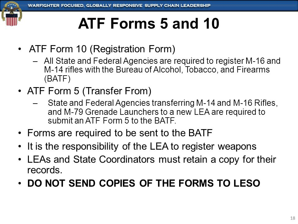 WARFIGHTER FOCUSED, GLOBALLY RESPONSIVE SUPPLY CHAIN LEADERSHIP 18 WARFIGHTER FOCUSED, GLOBALLY RESPONSIVE SUPPLY CHAIN LEADERSHIP 18 ATF Forms 5 and 10 ATF Form 10 (Registration Form) –All State and Federal Agencies are required to register M-16 and M-14 rifles with the Bureau of Alcohol, Tobacco, and Firearms (BATF) ATF Form 5 (Transfer From) –State and Federal Agencies transferring M-14 and M-16 Rifles, and M-79 Grenade Launchers to a new LEA are required to submit an ATF Form 5 to the BATF.