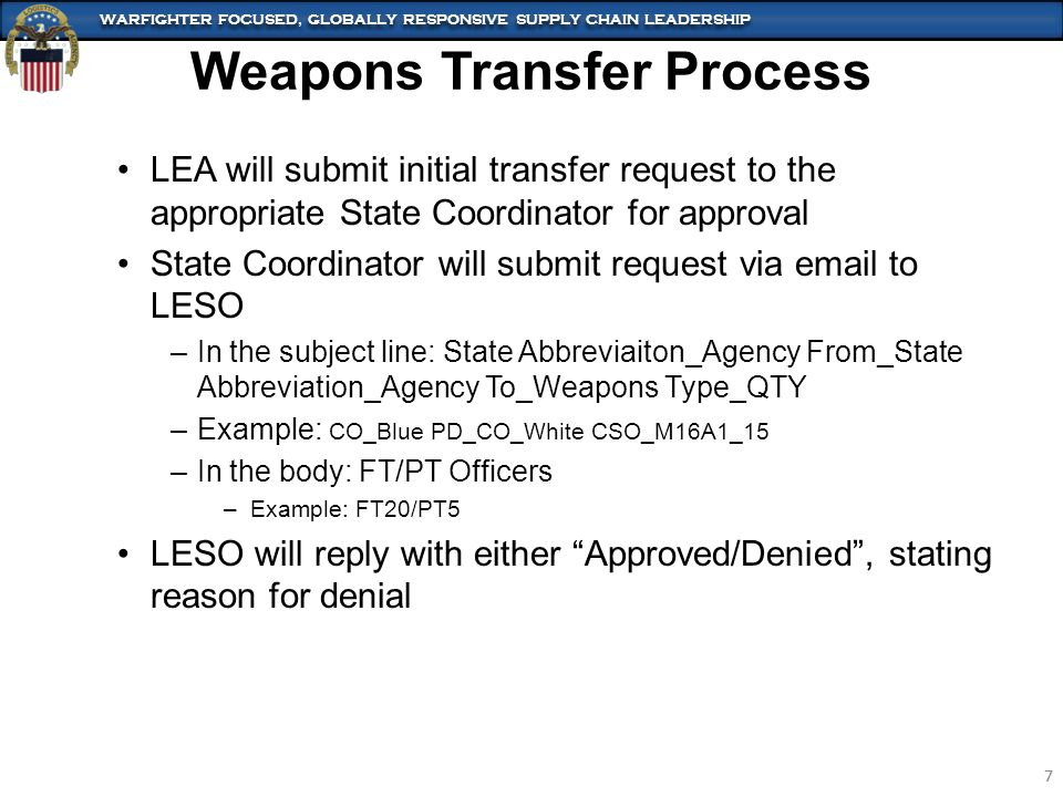 WARFIGHTER FOCUSED, GLOBALLY RESPONSIVE SUPPLY CHAIN LEADERSHIP 8 8 If no LEA in home State needs the weapons a State to State transfer may be conducted Conducted like LEA to LEA transfer except: –SC will notify LESO of available weapons by type and quantity –LESO will contact States to see if an interest exists –If a State expresses need for weapons the gaining SC will contact the losing SC to coordinate transfer –The gaining SC will submit a transfer request to LESO to include a list of serial numbers –LESO will complete the station modification in FEPMIS –If no State is found, LESO will contact losing SC and turn-in request will commence Weapon Transfer State to State