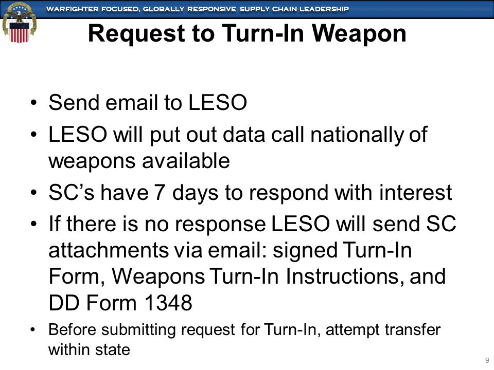 WARFIGHTER FOCUSED, GLOBALLY RESPONSIVE SUPPLY CHAIN LEADERSHIP 9 9 Send email to LESO LESO will put out data call nationally of weapons available SC's have 7 days to respond with interest If there is no response LESO will send SC attachments via email: signed Turn-In Form, Weapons Turn-In Instructions, and DD Form 1348 Before submitting request for Turn-In, attempt transfer within state Request to Turn-In Weapon