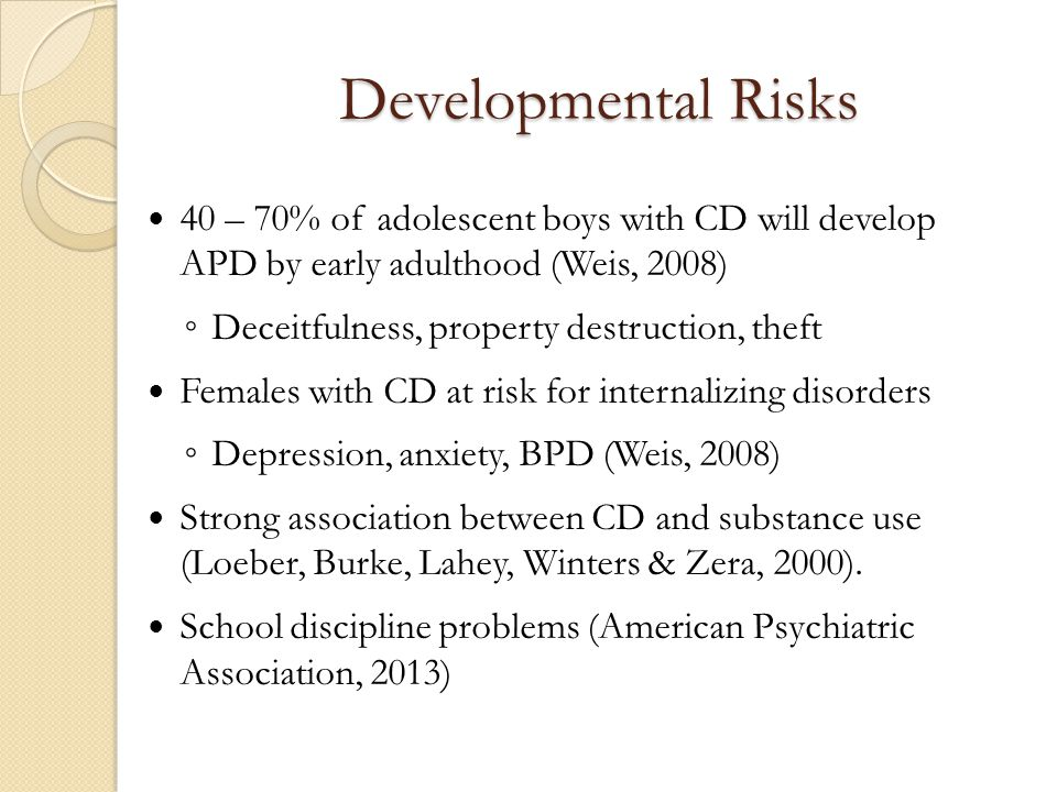 Developmental Risks 40 – 70% of adolescent boys with CD will develop APD by early adulthood (Weis, 2008) ◦ Deceitfulness, property destruction, theft