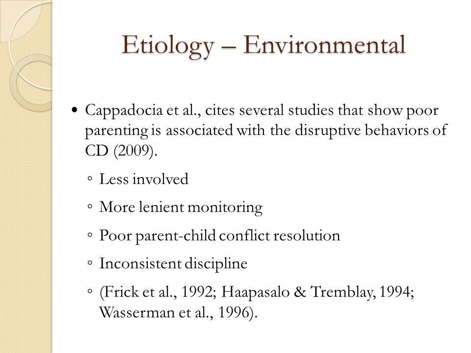 Etiology – Environmental Cappadocia et al., cites several studies that show poor parenting is associated with the disruptive behaviors of CD (2009). ◦