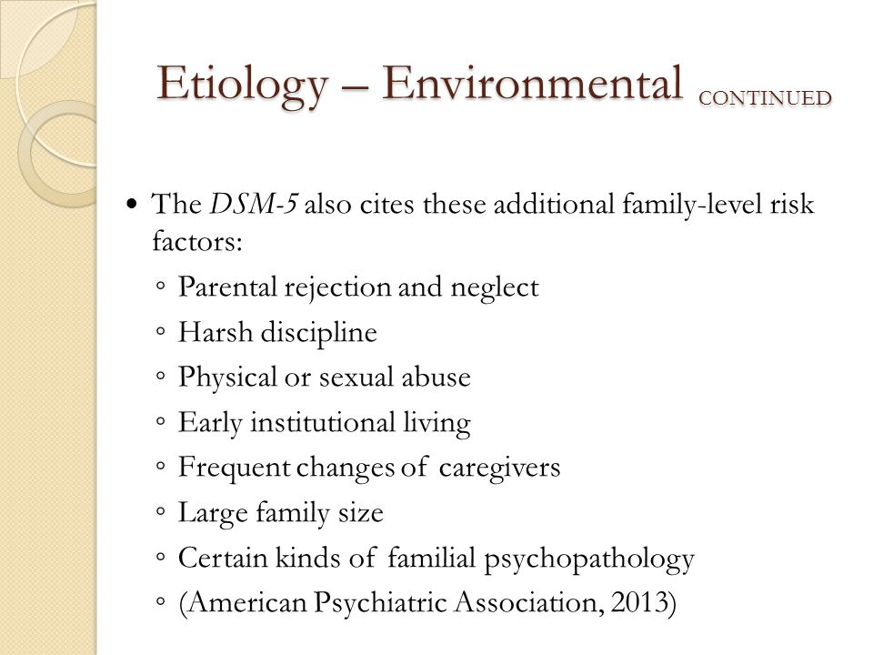 Etiology – Environmental CONTINUED The DSM-5 also cites these additional family-level risk factors: ◦ Parental rejection and neglect ◦ Harsh disciplin