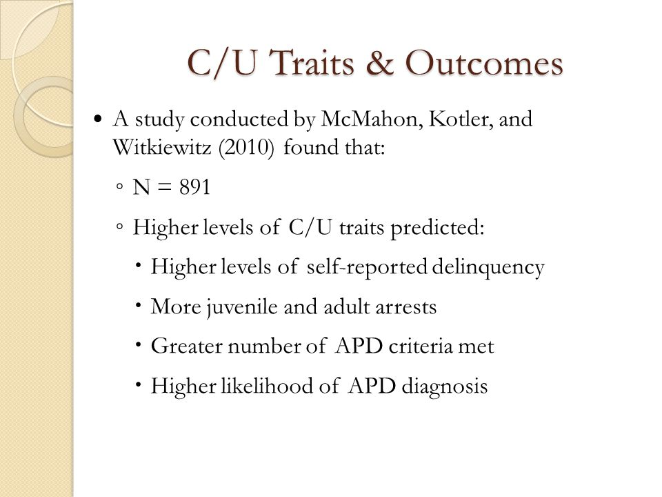 C/U Traits & Outcomes A study conducted by McMahon, Kotler, and Witkiewitz (2010) found that: ◦ N = 891 ◦ Higher levels of C/U traits predicted:  Hig
