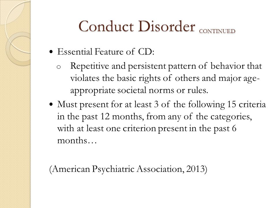 Conduct Disorder CONTINUED Essential Feature of CD: o Repetitive and persistent pattern of behavior that violates the basic rights of others and major