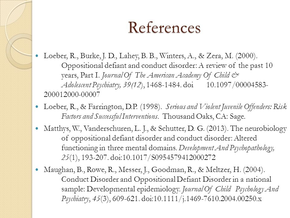 References Loeber, R., Burke, J. D., Lahey, B. B., Winters, A., & Zera, M. (2000). Oppositional defiant and conduct disorder: A review of the past 10