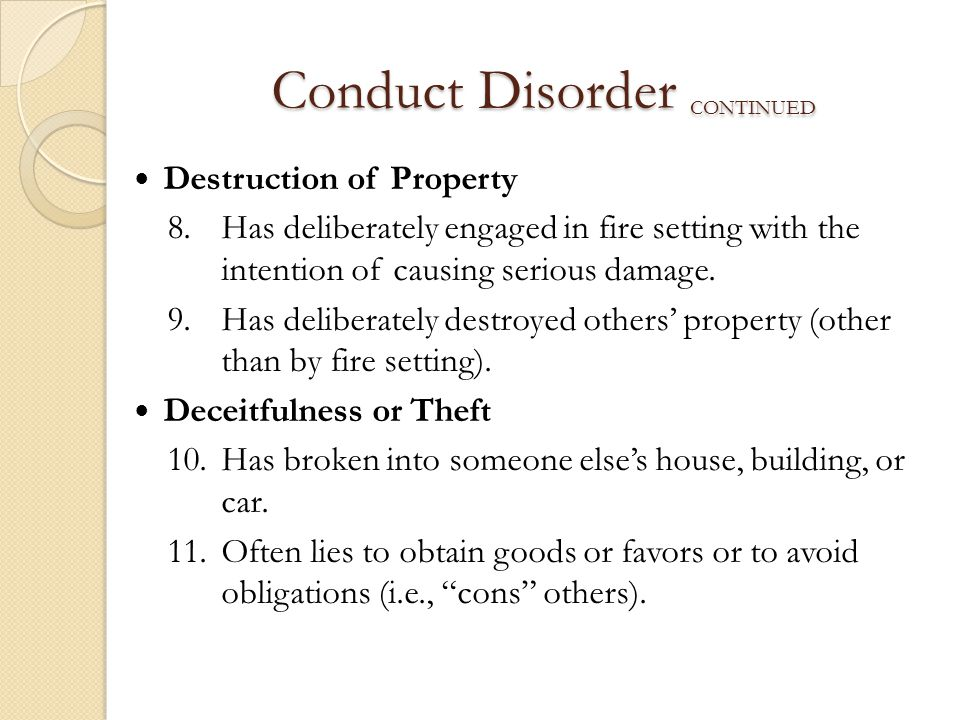 Conduct Disorder CONTINUED Destruction of Property 8.Has deliberately engaged in fire setting with the intention of causing serious damage. 9.Has deli