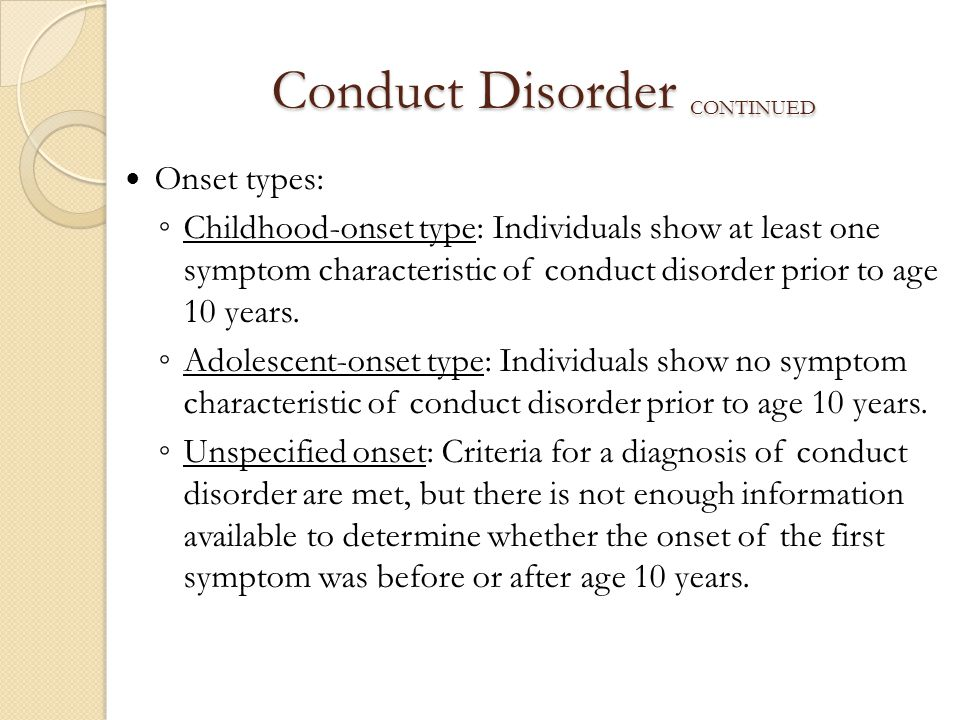 Conduct Disorder CONTINUED Onset types: ◦ Childhood-onset type: Individuals show at least one symptom characteristic of conduct disorder prior to age